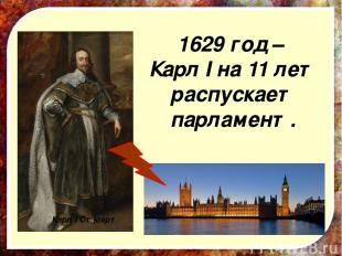1629 год – Карл I на 11 лет распускает парламент. Карл I Стюарт