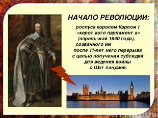 НАЧАЛО РЕВОЛЮЦИИ: роспуск королем Карлом I «короткого парламента» (апрель-май 16