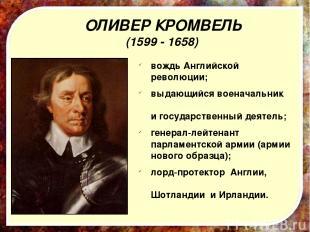 ОЛИВЕР КРОМВЕЛЬ (1599 - 1658) вождьАнглийской революции; выдающийся военачальн