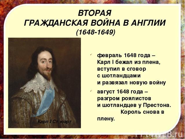 февраль 1648 года – Карл I бежал из плена, вступил в сговор с шотландцами и развязал новую войну август 1648 года – разгром роялистов и шотландцев у Престона. Король снова в плену. Карл I Стюарт ВТОРАЯ ГРАЖДАНСКАЯ ВОЙНА В АНГЛИИ (1648-1649)