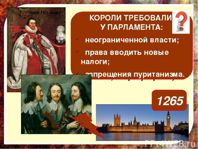 Назовите причины конфликта между королем и парламентом в Англии в начале XVII века. (см. пп. 2,3 параграфа 10) КОРОЛИ ТРЕБОВАЛИ У ПАРЛАМЕНТА: неограниченной власти; права вводить новые налоги; запрещения пуританизма. Яков I Стюарт 1265 Карл I Стюарт