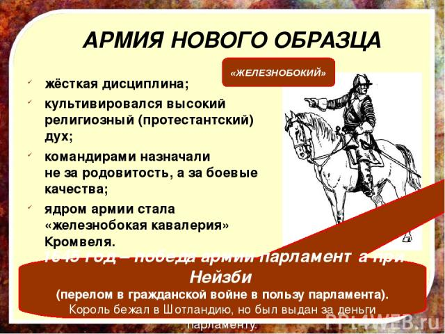 жёсткая дисциплина; культивировался высокий религиозный (протестантский) дух; командирами назначали не за родовитость, а за боевые качества; ядром армии стала «железнобокая кавалерия» Кромвеля. АРМИЯ НОВОГО ОБРАЗЦА 1645 год – победа армии парламента…