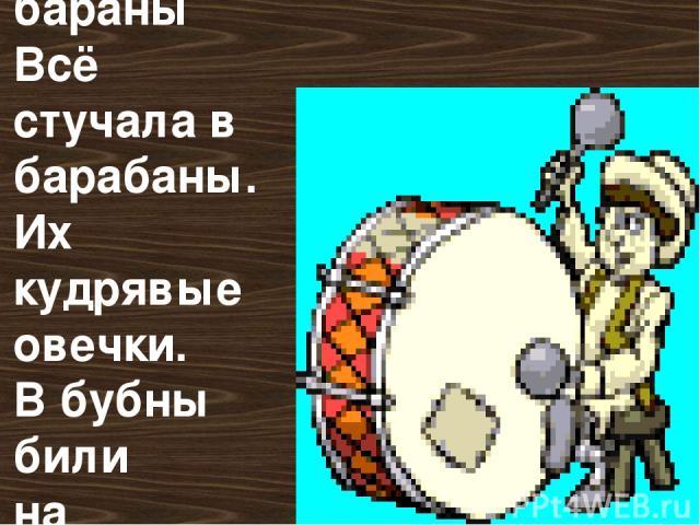 И упрямые бараны Всё стучала в барабаны. Их кудрявые овечки. В бубны били на крылечке.