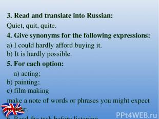 3. Read and translate into Russian: Quiet, quit, quite. 4. Give synonyms for the