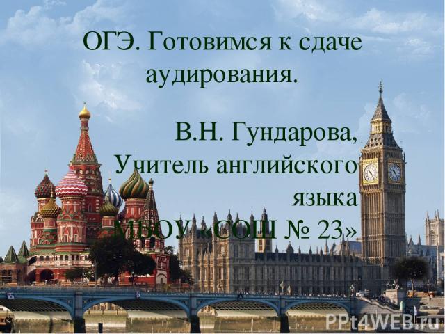 ОГЭ. Готовимся к сдаче аудирования. В.Н. Гундарова, Учитель английского языка МБОУ «СОШ № 23»