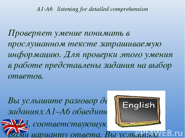 А1-А6 listening for detailed comprehension Проверяет умение понимать в прослушанном тексте запрашиваемую информацию. Для проверки этого умения в работе представлены задания на выбор ответов. Вы услышите разговор двух друзей. В заданиях А1–А6 обведит…