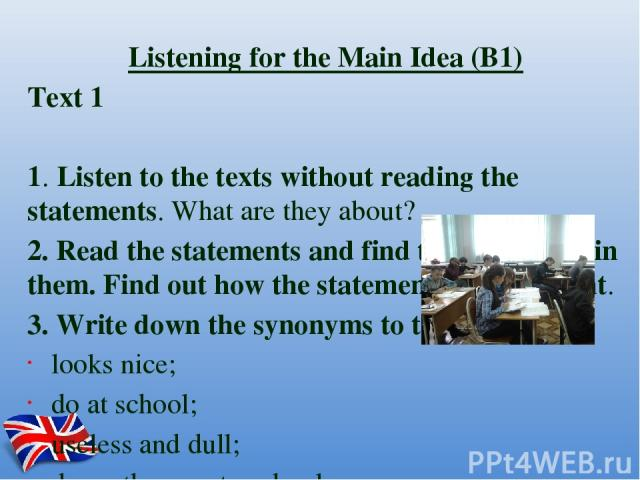Listening for the Main Idea (B1) Text 1 1.Listen to the texts without reading the statements. What are they about? 2.Read the statements and find the key words in them. Find out how the statements are different. 3.Write down the synonyms to the k…