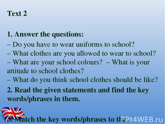 Text 2 1. Answer the questions: – Do you have to wear uniforms to school? – What clothes are you allowed to wear to school? – What are your school colours? – What is your attitude to school clothes? – What do you think school clothes should be like?…