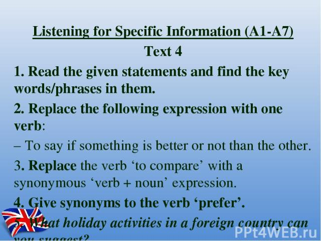 Listening for Specific Information (A1-A7) Text 4 1. Read the given statements and find the key words/phrases in them. 2. Replace the following expression with one verb: – To say if something is better or not than the other. 3. Replace the verb 'to …