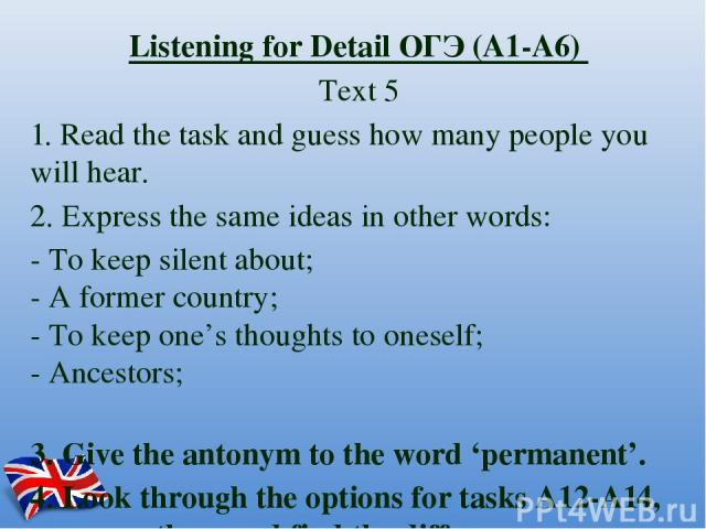 Listening for Detail ОГЭ (А1-А6) Text 5 1. Read the task and guess how many people you will hear. 2. Express the same ideas in other words: - To keep silent about; - A former country; - To keep one's thoughts to oneself; - Ancestors; 3. Give the ant…
