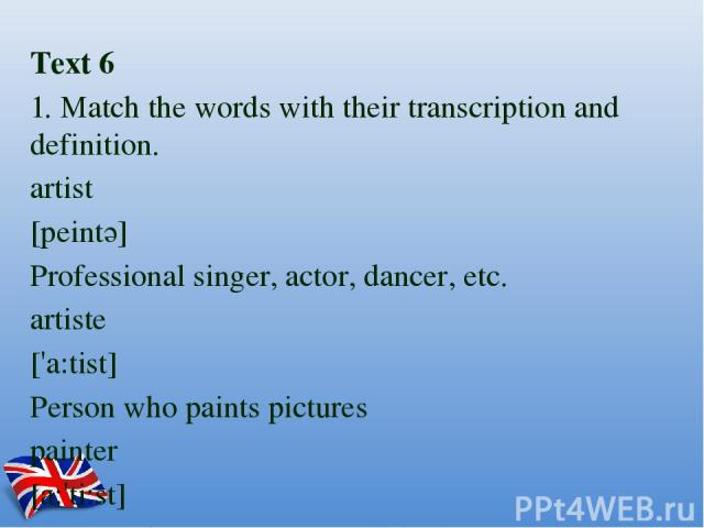 Text 6 1. Match the words with their transcription and definition. artist [peintә] Professional singer, actor, dancer, etc. artiste ['a:tist] Person who paints pictures painter [a:'ti:st] Person who practises one of the fine arts, especially painting