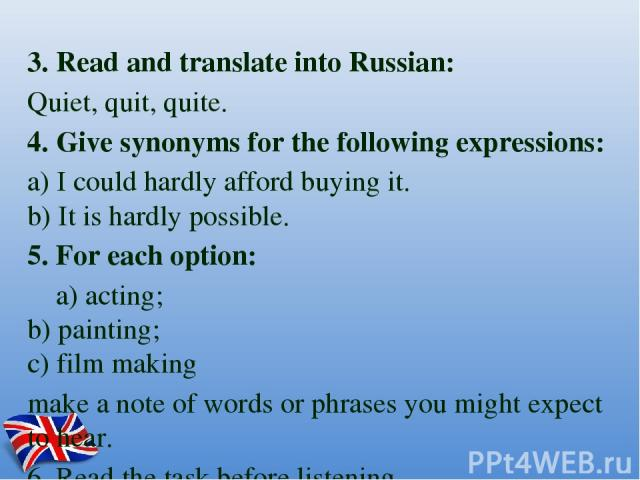 3. Read and translate into Russian: Quiet, quit, quite. 4. Give synonyms for the following expressions: a) I could hardly afford buying it. b) It is hardly possible. 5. For each option: a) acting; b) painting; c) film making make a note of words or…