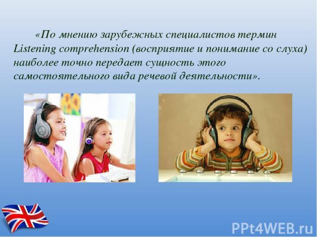 «По мнению зарубежных специалистов термин Listening comprehension (восприятие и понимание со слуха) наиболее точно передает сущность этого самостоятельного вида речевой деятельности».