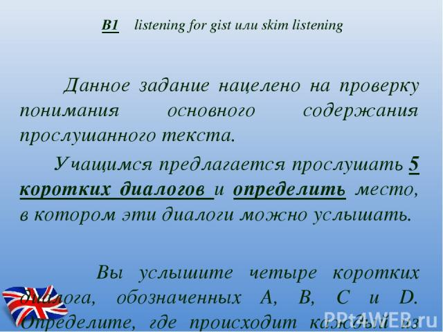 В1 listening for gist или skim listening Данное задание нацелено на проверку понимания основного содержания прослушанного текста. Учащимся предлагается прослушать 5 коротких диалогов и определить место, в котором эти диалоги можно услышать. Вы услыш…