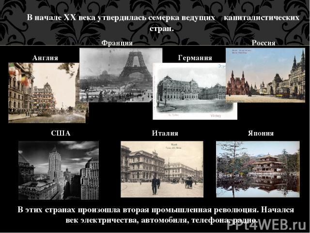 В начале XX века утвердилась семерка ведущих капиталистических стран. В этих странах произошла вторая промышленная революция. Начался век электричества, автомобиля, телефона, радио. Англия Франция Германия Россия США Италия Япония