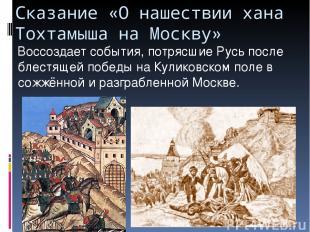 Сказание «О нашествии хана Тохтамыша на Москву» Воссоздает события, потрясшие Ру
