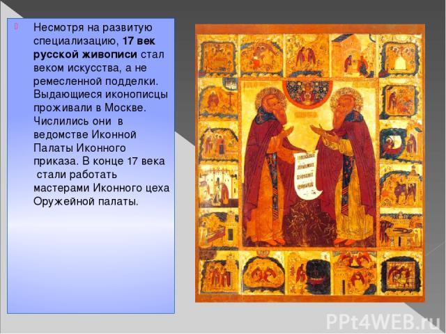 Несмотря на развитую специализацию,17 век русской живописистал веком искусства, а не ремесленной подделки. Выдающиеся иконописцы проживали в Москве. Числились они в ведомстве Иконной Палаты Иконного приказа. В конце 17 века стали работать масте…