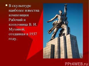 В скульптуре наиболее известна композиция Рабочий и колхозница В. И. Мухиной, со