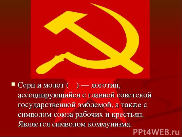 Серп и молот (☭) — логотип, ассоциирующийся с главной советской государственной эмблемой, а также с символом союза рабочих и крестьян. Является символом коммунизма.