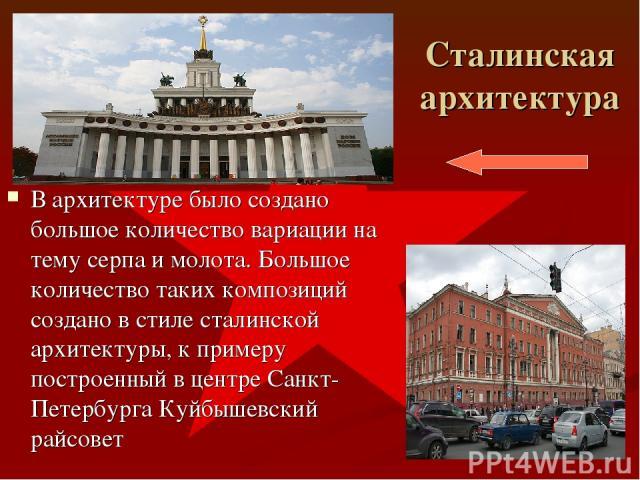 Сталинская архитектура В архитектуре было создано большое количество вариации на тему серпа и молота. Большое количество таких композиций создано в стиле сталинской архитектуры, к примеру построенный в центре Санкт-Петербурга Куйбышевский райсовет