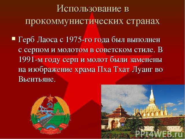 Использование в прокоммунистических странах Герб Лаоса с 1975-го года был выполнен с серпом и молотом в советском стиле. В 1991-м году серп и молот были заменены на изображение храма Пха Тхат Луанг во Вьентьяне.