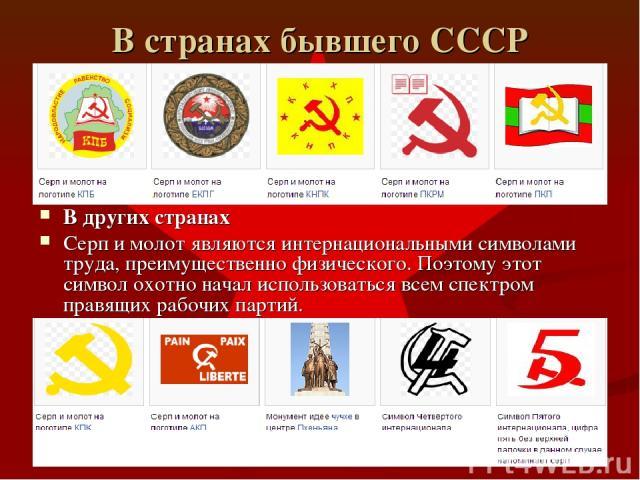 В странах бывшего СССР В других странах Серп и молот являются интернациональными символами труда, преимущественно физического. Поэтому этот символ охотно начал использоваться всем спектром правящих рабочих партий.