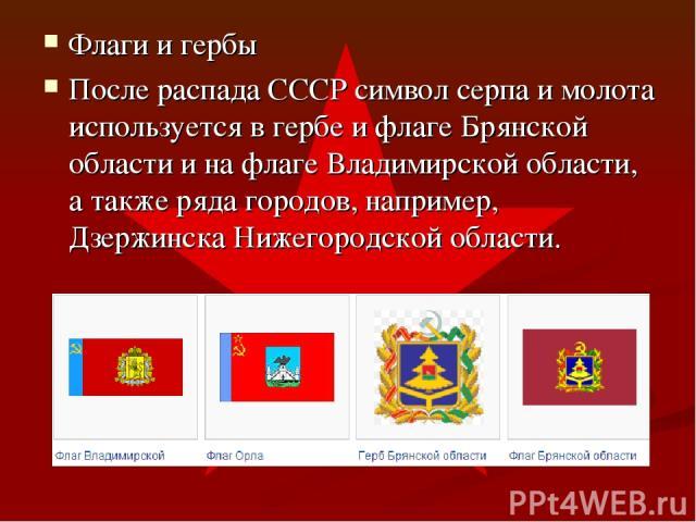 Флаги и гербы После распада СССР символ серпа и молота используется в гербе и флаге Брянской области и на флаге Владимирской области, а также ряда городов, например, Дзержинска Нижегородской области.