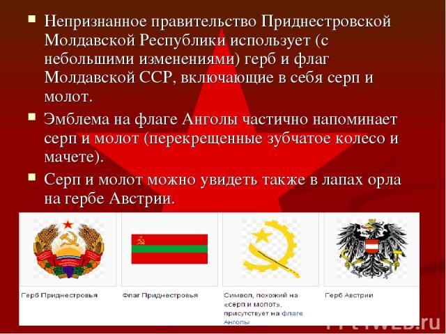 Непризнанное правительство Приднестровской Молдавской Республики использует (с небольшими изменениями) герб и флаг Молдавской ССР, включающие в себя серп и молот. Эмблема на флаге Анголы частично напоминает серп и молот (перекрещенные зубчатое колес…