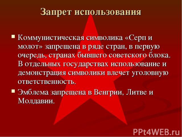 Коммунистическая символика «Серп и молот» запрещена в ряде стран, в первую очередь, странах бывшего советского блока. В отдельных государствах использование и демонстрация символики влечет уголовную ответственность. Эмблема запрещена в Венгрии, Литв…