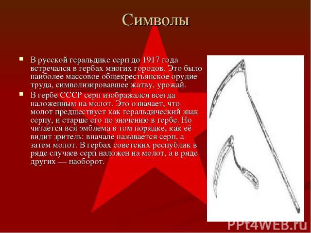 Символы В русской геральдике серп до 1917 года встречался в гербах многих городов. Это было наиболее массовое общекрестьянское орудие труда, символизировавшее жатву, урожай. В гербе СССР серп изображался всегда наложенным на молот. Это означает, что…
