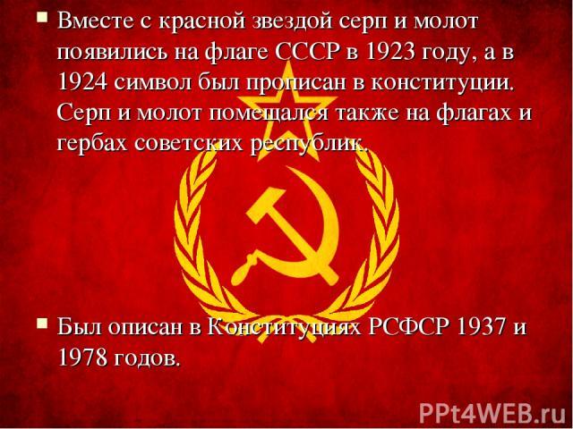 Вместе с красной звездой серп и молот появились на флаге СССР в 1923 году, а в 1924 символ был прописан в конституции. Серп и молот помещался также на флагах и гербах советских республик. Был описан в Конституциях РСФСР 1937 и 1978 годов.