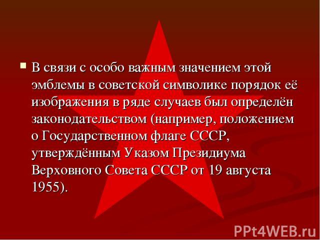 В связи с особо важным значением этой эмблемы в советской символике порядок её изображения в ряде случаев был определён законодательством (например, положением о Государственном флаге СССР, утверждённым Указом Президиума Верховного Совета СССР от 19…