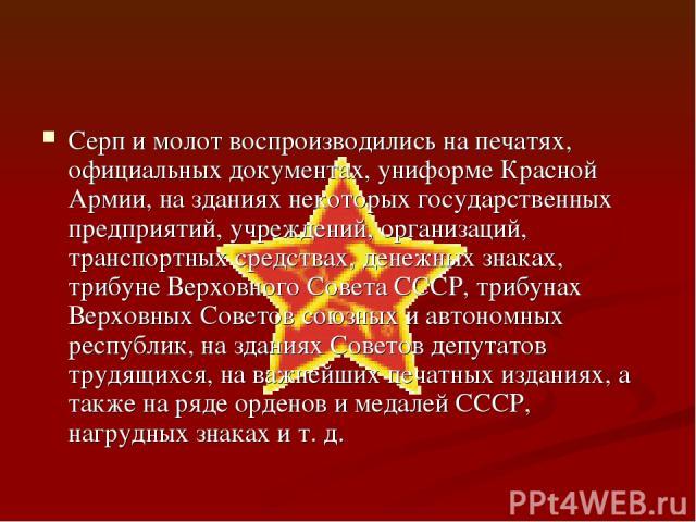 Серп и молот воспроизводились на печатях, официальных документах, униформе Красной Армии, на зданиях некоторых государственных предприятий, учреждений, организаций, транспортных средствах, денежных знаках, трибуне Верховного Совета СССР, трибунах Ве…