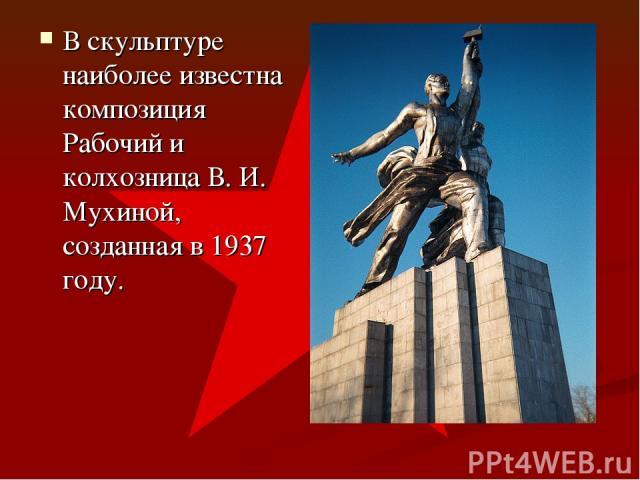 В скульптуре наиболее известна композиция Рабочий и колхозница В. И. Мухиной, созданная в 1937 году.