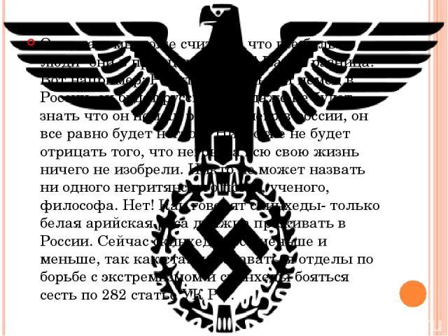 Они, да и мы тоже считаем, что все белые люди- они в принципе равны! Какая разница! Вот например: Родится маленький немец в России, он будет русским, он даже не будет знать что он немец, родится негр в россии, он все равно будет негром! Никто же не …