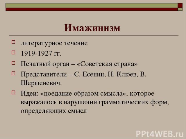 Имажинизм литературное течение 1919-1927 гг. Печатный орган – «Советская страна» Представители – С. Есенин, Н. Клюев, В. Шершеневич. Идеи: «поедание образом смысла», которое выражалось в нарушении грамматических форм, определяющих смысл