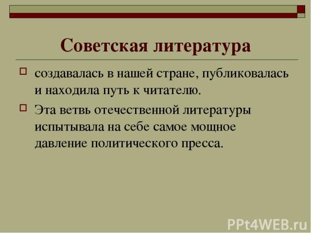 Советская литература создавалась в нашей стране, публиковалась и находила путь к читателю. Эта ветвь отечественной литературы испытывала на себе самое мощное давление политического пресса.