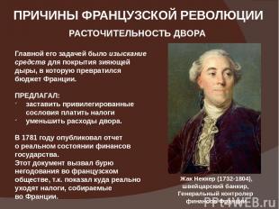 ПРИЧИНЫ ФРАНЦУЗСКОЙ РЕВОЛЮЦИИ РАСТОЧИТЕЛЬНОСТЬ ДВОРА Жак Неккер (1732-1804), шве
