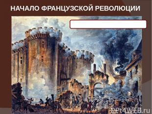 НАЧАЛО ФРАНЦУЗСКОЙ РЕВОЛЮЦИИ 14 июля 1789 года – взятие Бастилии
