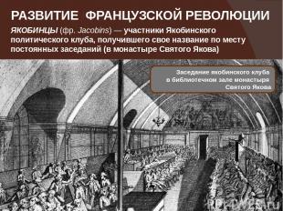 РАЗВИТИЕ ФРАНЦУЗСКОЙ РЕВОЛЮЦИИ ЯКОБИНЦЫ(фр.Jacobins)— участникиЯкобинского п