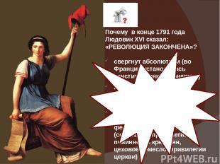 Почему в конце 1791 года Людовик XVI сказал: «РЕВОЛЮЦИЯ ЗАКОНЧЕНА»? свергнут абс