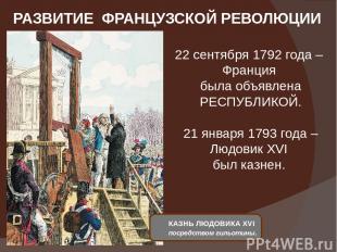РАЗВИТИЕ ФРАНЦУЗСКОЙ РЕВОЛЮЦИИ 22 сентября 1792 года – Франция была объявлена РЕ