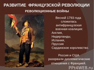 РАЗВИТИЕ ФРАНЦУЗСКОЙ РЕВОЛЮЦИИ РЕВОЛЮЦИОННЫЕ ВОЙНЫ Весной 1793 года сложилась ан
