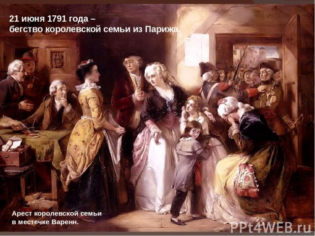21 июня 1791 года – бегство королевской семьи из Парижа. Арест королевской семьи в местечке Варенн.