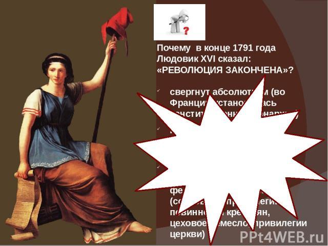 Почему в конце 1791 года Людовик XVI сказал: «РЕВОЛЮЦИЯ ЗАКОНЧЕНА»? свергнут абсолютизм (во Франции установилась конституционная монархия) Конституция 1791 года закрепила принцип разделения властей революционные законы упразднили старые феодальные п…
