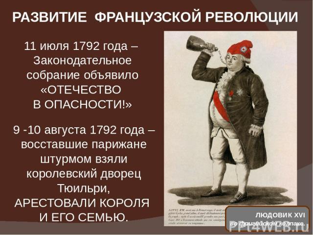 РАЗВИТИЕ ФРАНЦУЗСКОЙ РЕВОЛЮЦИИ 11 июля 1792 года – Законодательное собрание объявило «ОТЕЧЕСТВО В ОПАСНОСТИ!» 9 -10 августа 1792 года – восставшие парижане штурмом взяли королевский дворец Тюильри, АРЕСТОВАЛИ КОРОЛЯ И ЕГО СЕМЬЮ. ЛЮДОВИК XVI во фриги…