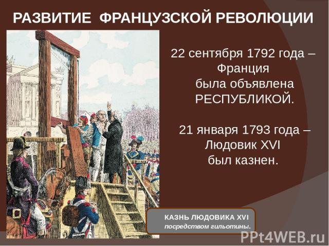 РАЗВИТИЕ ФРАНЦУЗСКОЙ РЕВОЛЮЦИИ 22 сентября 1792 года – Франция была объявлена РЕСПУБЛИКОЙ. 21 января 1793 года – Людовик XVI был казнен. КАЗНЬ ЛЮДОВИКА XVI посредством гильотины.
