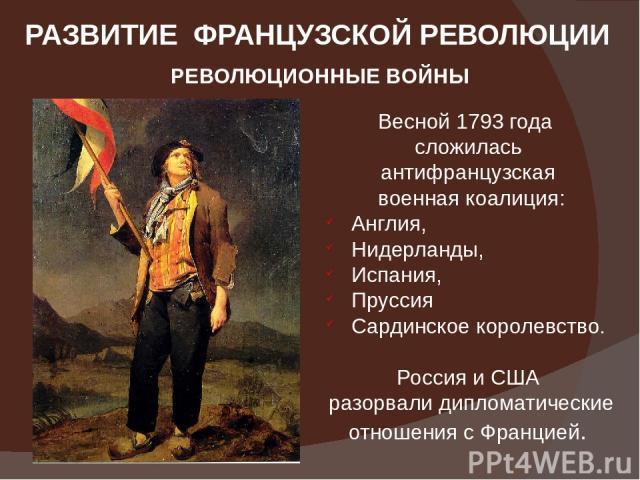 РАЗВИТИЕ ФРАНЦУЗСКОЙ РЕВОЛЮЦИИ РЕВОЛЮЦИОННЫЕ ВОЙНЫ Весной 1793 года сложилась антифранцузская военная коалиция: Англия, Нидерланды, Испания, Пруссия Сардинское королевство. Россия и США разорвали дипломатические отношения с Францией.