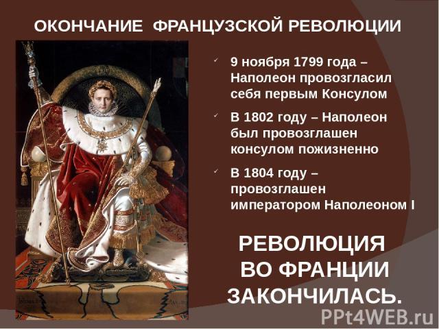 ОКОНЧАНИЕ ФРАНЦУЗСКОЙ РЕВОЛЮЦИИ 9 ноября1799 года – Наполеон провозгласил себя первым Консулом В 1802 году – Наполеон был провозглашен консулом пожизненно В 1804 году – провозглашен императором Наполеоном I РЕВОЛЮЦИЯ ВО ФРАНЦИИ ЗАКОНЧИЛАСЬ.