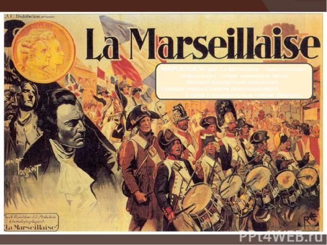 МАРСЕЛЬЕ ЗА(фр.La Marseillaise- «марсельская», «марселька»)- самая знаменитая песня Великой французской революции, ставшая сначала гимном революционеров, а затем и национальным гимном Франции.